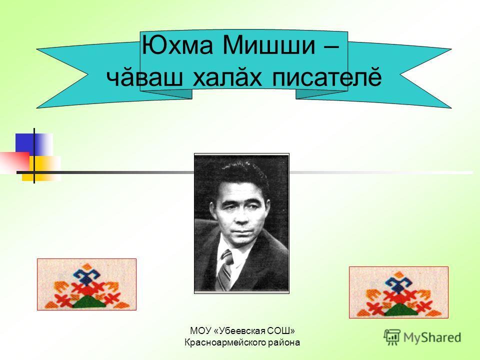 Юхма Мишши – чăваш халăх писателĕ МОУ «Убеевская СОШ» Красноармейского района