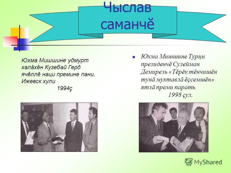 Юхма Мишшине Турци президенчĕ Сулейман Демирель «Тĕрĕк тĕнчишĕн тунă мухтавлă ĕçсемшĕн» ятлă преми парать 1998 çул. Чыслав саманчĕ Юхма Мишшине удмурт халăхĕн Кузебай Герд ячĕллĕ наци премине пани. Ижевск хули 1994ç