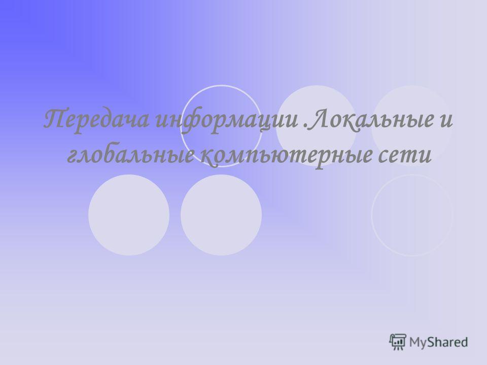Передача информации.Локальные и глобальные компьютерные сети