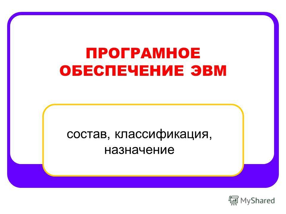 ПРОГРАМНОЕ ОБЕСПЕЧЕНИЕ ЭВМ состав, классификация, назначение