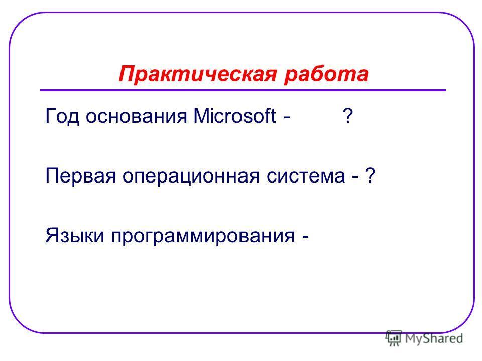 Практическая работа Год основания Microsoft - ? Первая операционная система - ? Языки программирования -