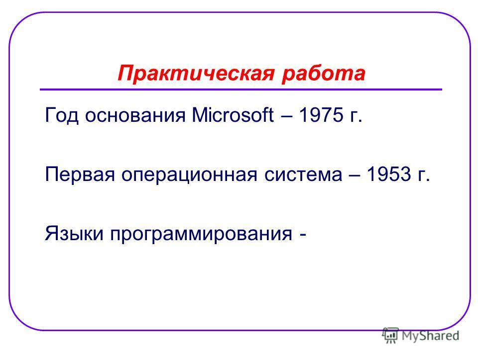 Практическая работа Год основания Microsoft – 1975 г. Первая операционная система – 1953 г. Языки программирования -