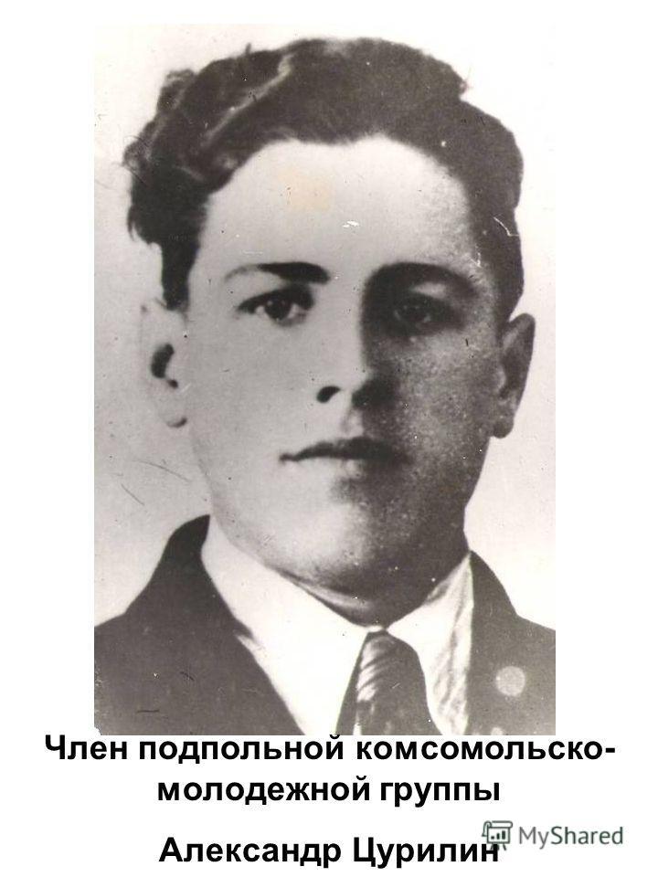 Член подпольной комсомольско- молодежной группы Александр Цурилин
