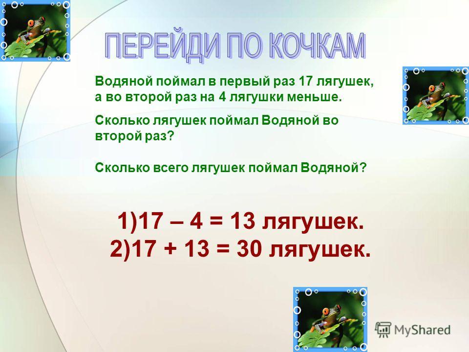 Водяной поймал в первый раз 17 лягушек, а во второй раз на 4 лягушки меньше. Сколько лягушек поймал Водяной во второй раз? Сколько всего лягушек поймал Водяной? 1)17 – 4 = 13 лягушек. 2)17 + 13 = 30 лягушек.
