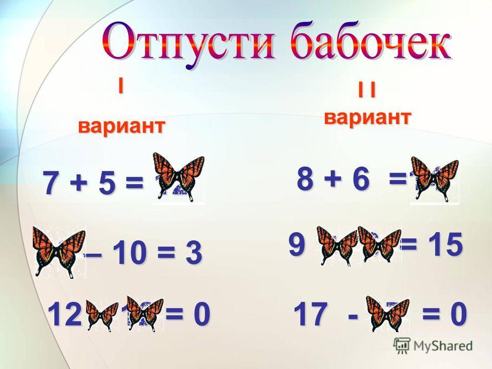 7 + 5 = 12 13 – 10 = 3 8 + 6 =14 9 + 6 = 15 Iвариант I I вариант 12 – 12 = 0 17 - 17 = 0