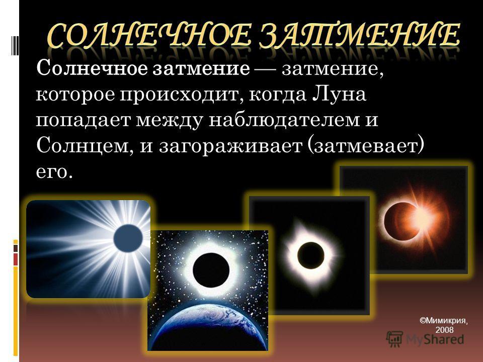 Солнечное затмение затмение, которое происходит, когда Луна попадает между наблюдателем и Солнцем, и загораживает (затмевает) его. ©Мимикрия, 2008