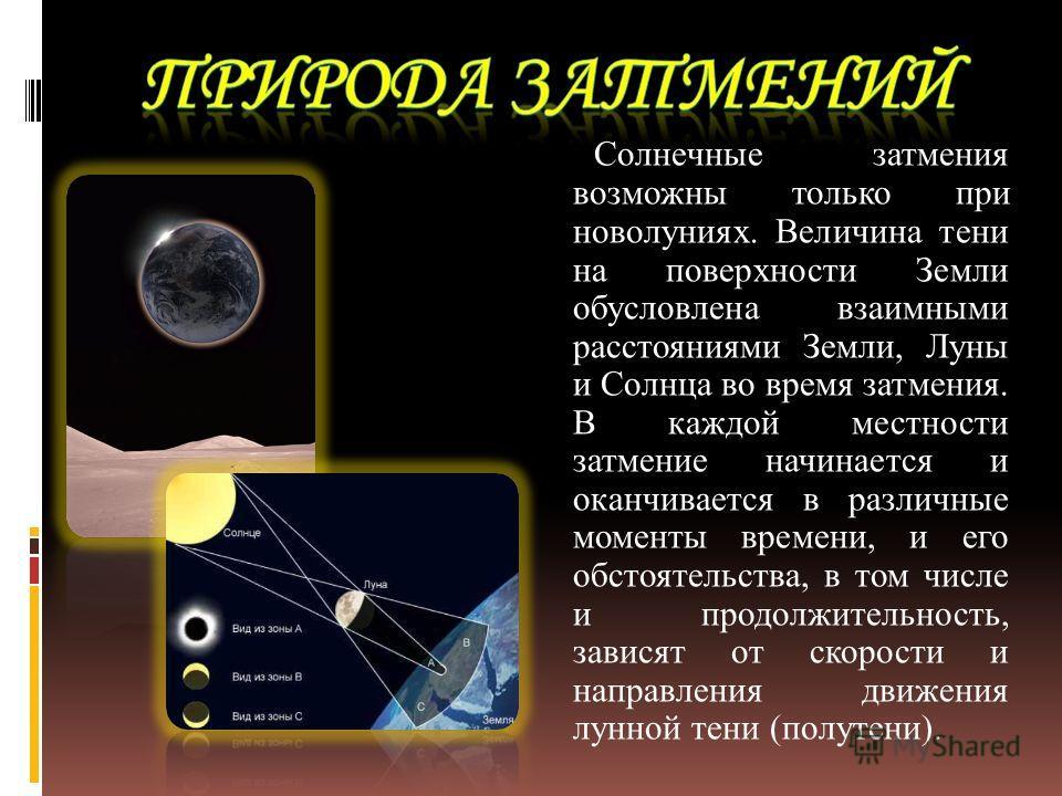 Солнечные затмения возможны только при новолуниях. Величина тени на поверхности Земли обусловлена взаимными расстояниями Земли, Луны и Солнца во время затмения. В каждой местности затмение начинается и оканчивается в различные моменты времени, и его