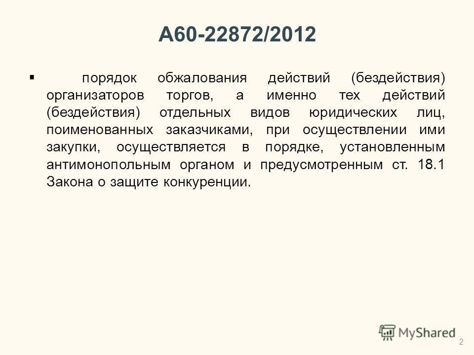 А60-22872/2012 порядок обжалования действий (бездействия) организаторов торгов, а именно тех действий (бездействия) отдельных видов юридических лиц, поименованных заказчиками, при осуществлении ими закупки, осуществляется в порядке, установленным ант