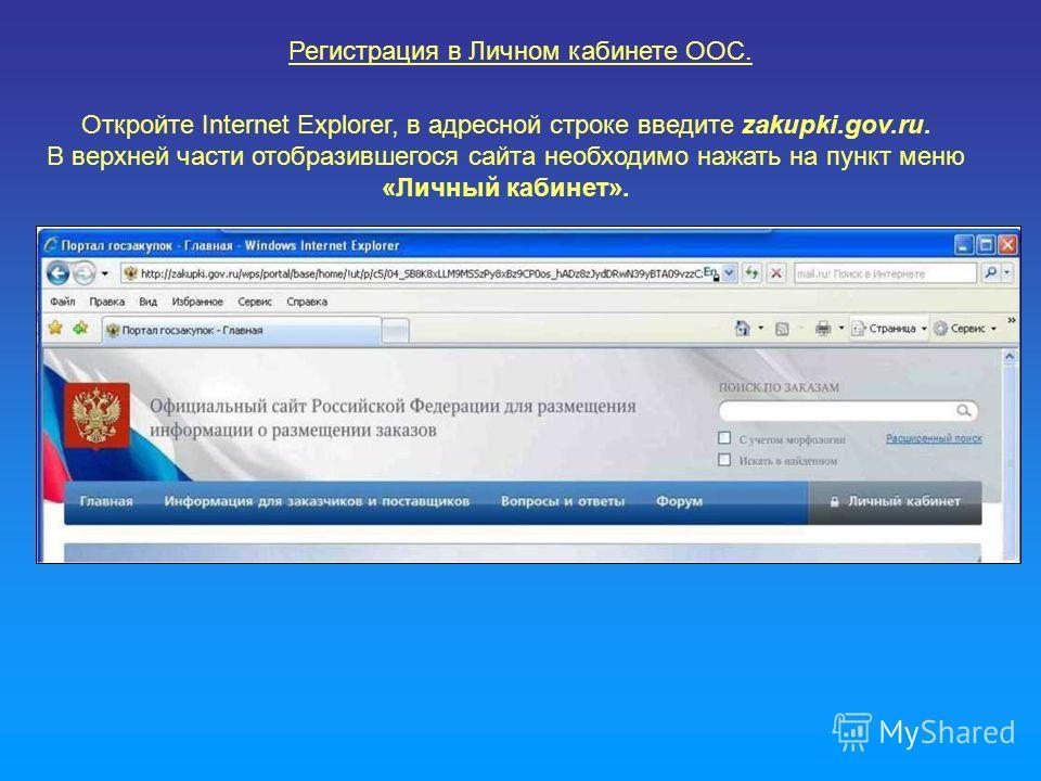 Регистрация в Личном кабинете ООС. Откройте Internet Explorer, в адресной строке введите zakupki.gov.ru. В верхней части отобразившегося сайта необходимо нажать на пункт меню «Личный кабинет».
