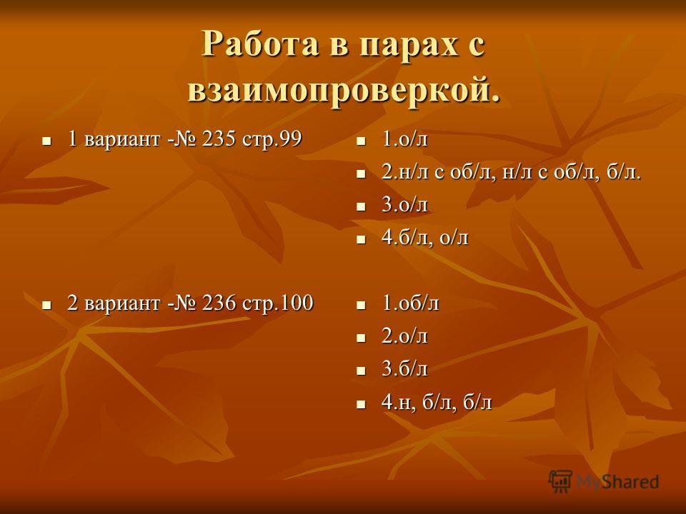 Работа в парах с взаимопроверкой. 1 вариант - 235 стр.99 1 вариант - 235 стр.99 2 вариант - 236 стр.100 2 вариант - 236 стр.100 1.о/л 1.о/л 2.н/л с об/л, н/л с об/л, б/л. 2.н/л с об/л, н/л с об/л, б/л. 3.о/л 3.о/л 4.б/л, о/л 4.б/л, о/л 1.об/л 1.об/л