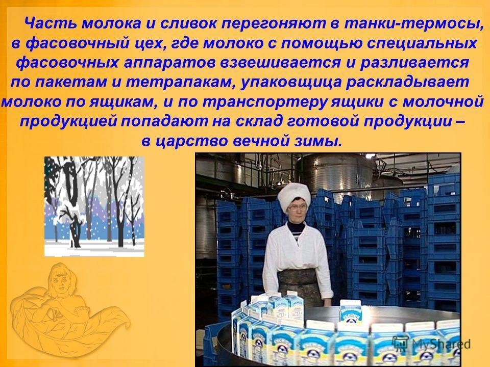 Часть молока и сливок перегоняют в танки-термосы, в фасовочный цех, где молоко с помощью специальных фасовочных аппаратов взвешивается и разливается по пакетам и тетрапакам, упаковщица раскладывает молоко по ящикам, и по транспортеру ящики с молочной