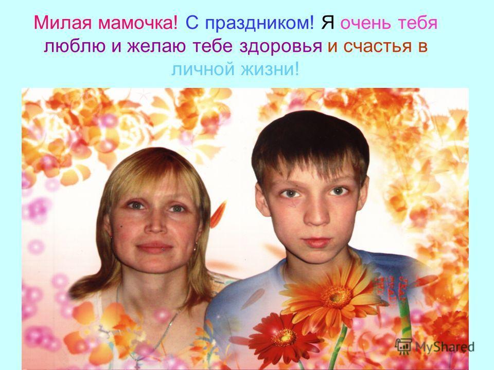 Милая мамочка! С праздником! Я очень тебя люблю и желаю тебе здоровья и счастья в личной жизни!