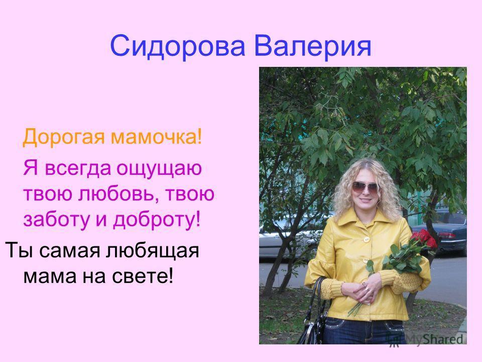 Сидорова Валерия Дорогая мамочка! Я всегда ощущаю твою любовь, твою заботу и доброту! Ты самая любящая мама на свете!