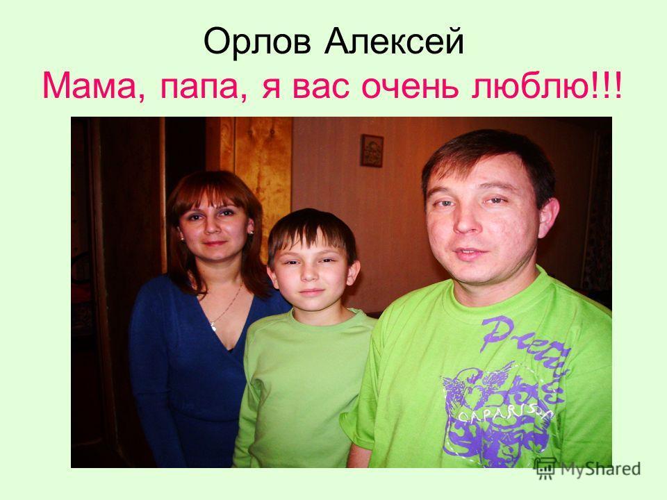 Орлов Алексей Мама, папа, я вас очень люблю!!!