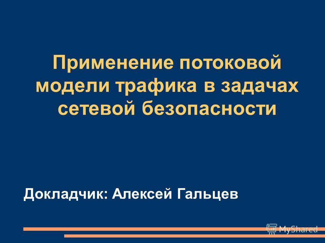 Применение потоковой модели трафика в задачах сетевой безопасности Докладчик: Алексей Гальцев