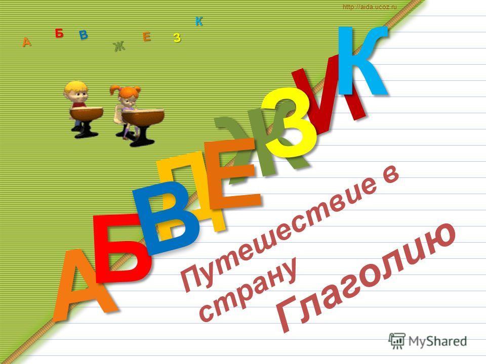 Д А И Б В Ж Е ЗКА Б В Ж З Е К http://aida.ucoz.ru Путешествие в страну Глаголию