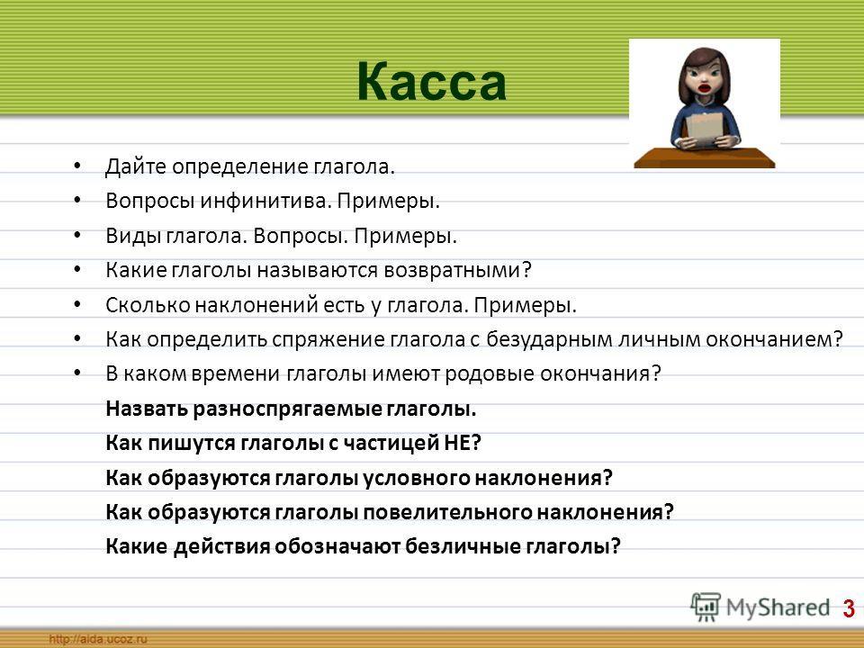 Касса Дайте определение глагола. Вопросы инфинитива. Примеры. Виды глагола. Вопросы. Примеры. Какие глаголы называются возвратными? Сколько наклонений есть у глагола. Примеры. Как определить спряжение глагола с безударным личным окончанием? В каком в