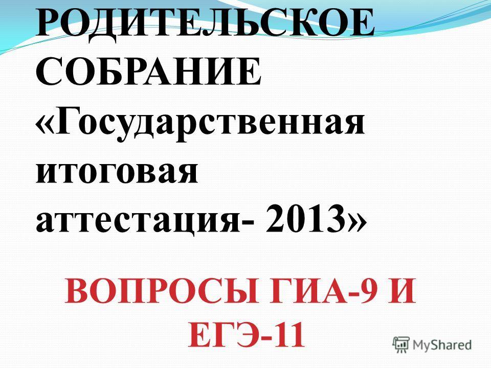 РОДИТЕЛЬСКОЕ СОБРАНИЕ «Государственная итоговая аттестация- 2013» ВОПРОСЫ ГИА-9 И ЕГЭ-11