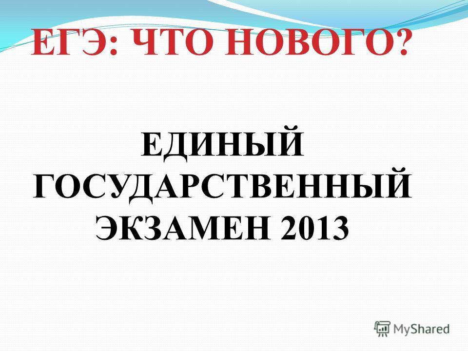 ЕДИНЫЙ ГОСУДАРСТВЕННЫЙ ЭКЗАМЕН 2013 ЕГЭ: ЧТО НОВОГО?