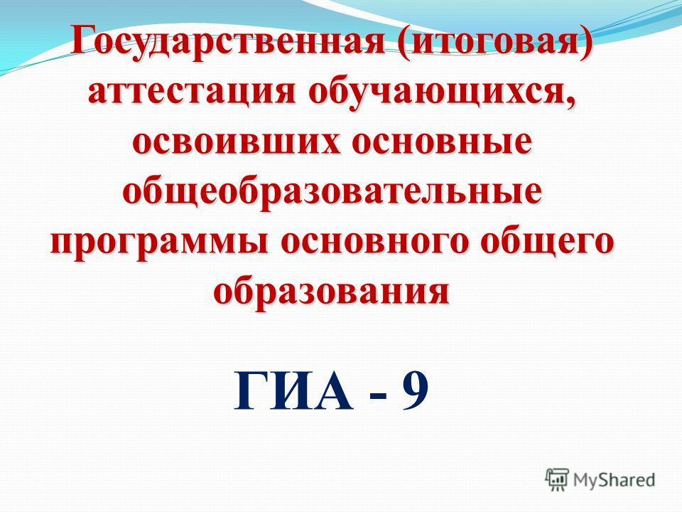 Государственная (итоговая) аттестация обучающихся, освоивших основные общеобразовательные программы основного общего образования ГИА - 9