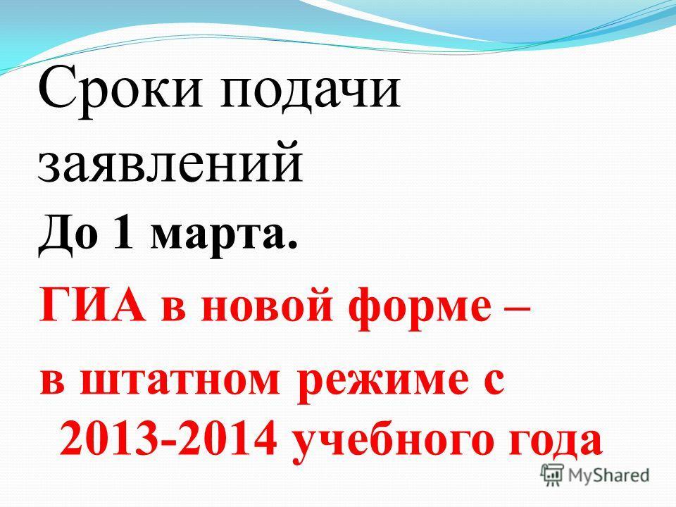 Сроки подачи заявлений До 1 марта. ГИА в новой форме – в штатном режиме с 2013-2014 учебного года