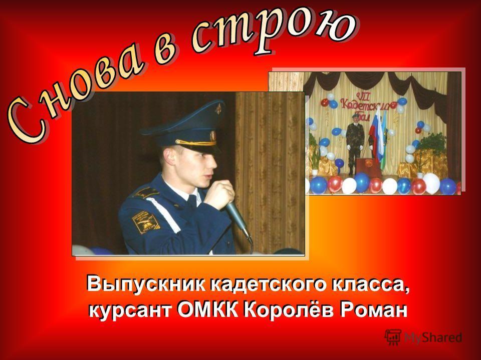 Выпускник кадетского класса, курсант ОМКК Королёв Роман Выпускник кадетского класса, курсант ОМКК Королёв Роман