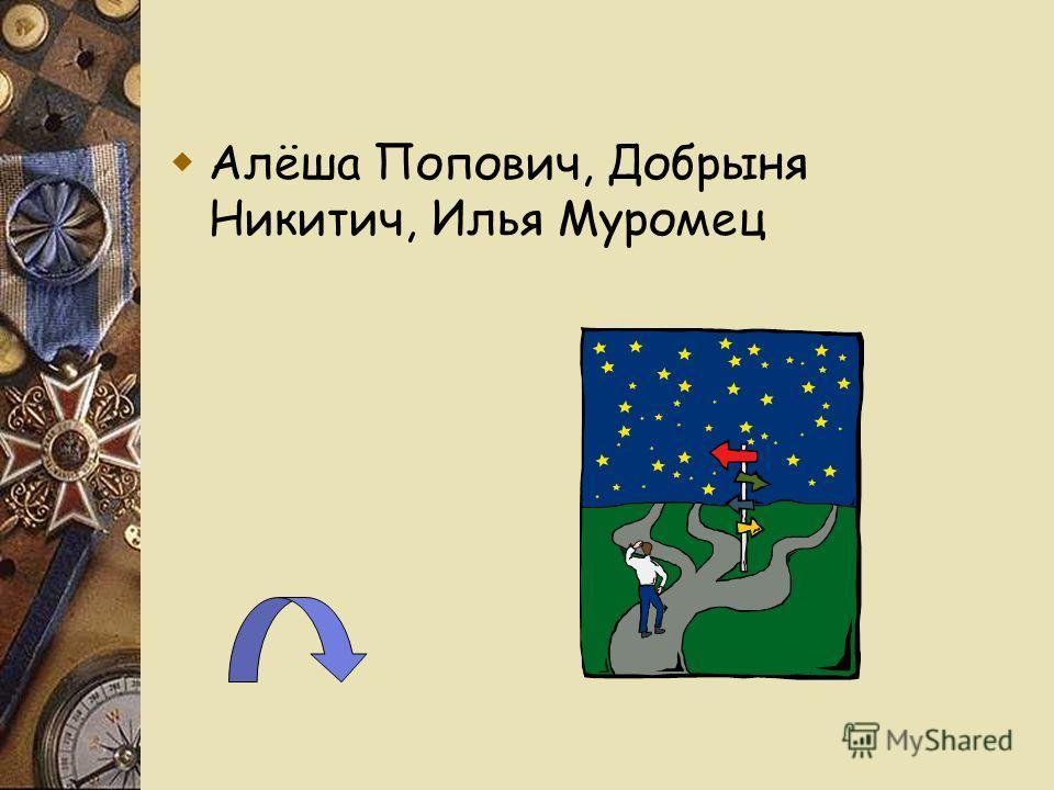 Алёша Попович, Добрыня Никитич, Илья Муромец