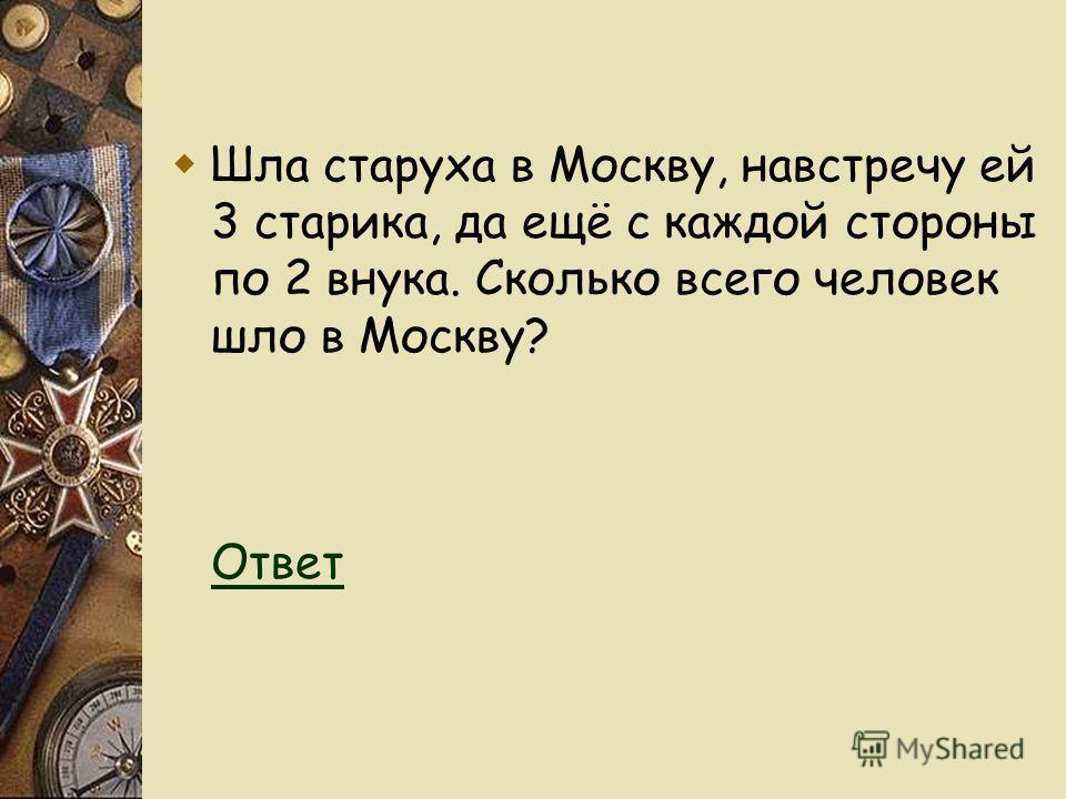 Шла старуха в Москву, навстречу ей 3 старика, да ещё с каждой стороны по 2 внука. Сколько всего человек шло в Москву? Ответ Ответ