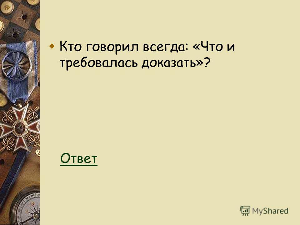Кто говорил всегда: «Что и требовалась доказать»? Ответ