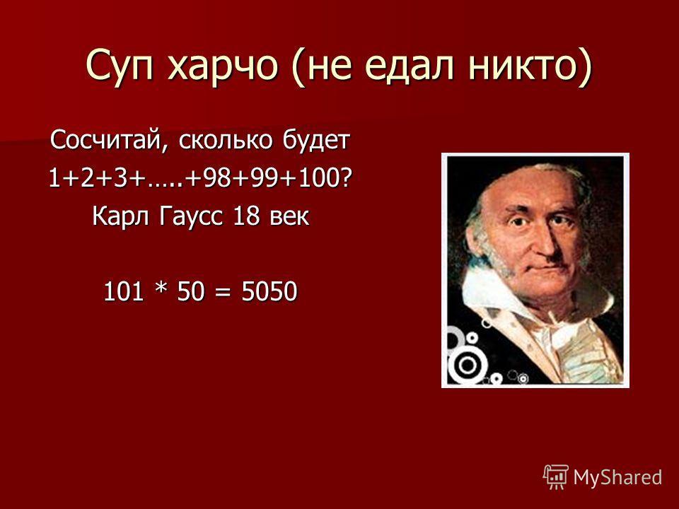 Суп харчо (не едал никто) Сосчитай, сколько будет 1+2+3+…..+98+99+100? Карл Гаусс 18 век 101 * 50 = 5050