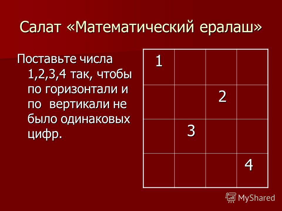 Салат «Математический ералаш» Поставьте числа 1,2,3,4 так, чтобы по горизонтали и по вертикали не было одинаковых цифр. 1 2 3 4