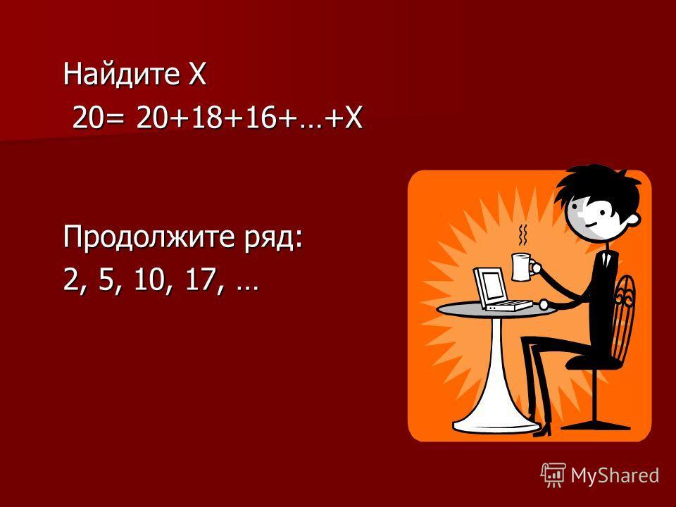 Найдите Х 20= 20+18+16+…+Х 20= 20+18+16+…+Х Продолжите ряд: 2, 5, 10, 17, … 2, 5, 10, 17, …