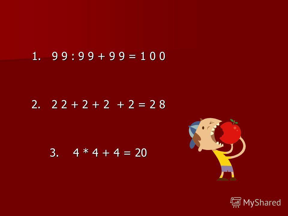 1. 9 9 : 9 9 + 9 9 = 1 0 0 2. 2 2 + 2 + 2 + 2 = 2 8 3. 4 * 4 + 4 = 20