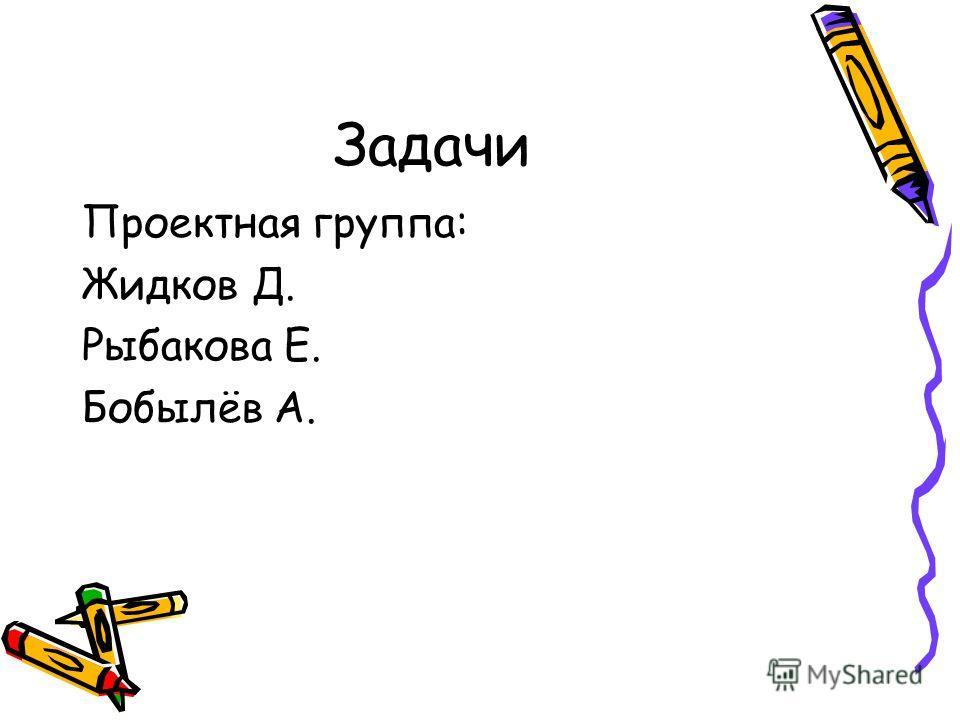 Задачи Проектная группа: Жидков Д. Рыбакова Е. Бобылёв А.