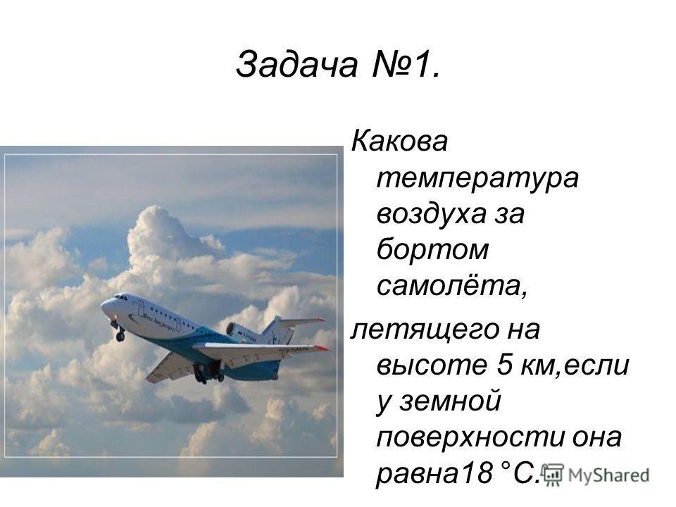 Задача 1. Какова температура воздуха за бортом самолёта, летящего на высоте 5 км,если у земной поверхности она равна18 °С.