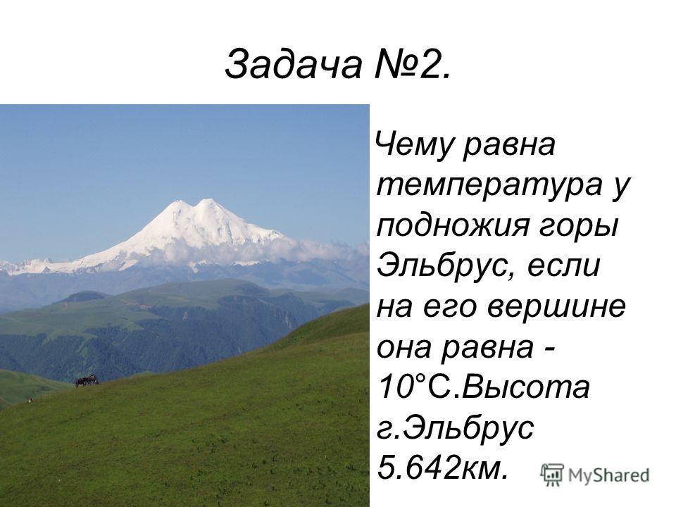 Задача 2. Чему равна температура у подножия горы Эльбрус, если на его вершине она равна - 10°С.Высота г.Эльбрус 5.642км.