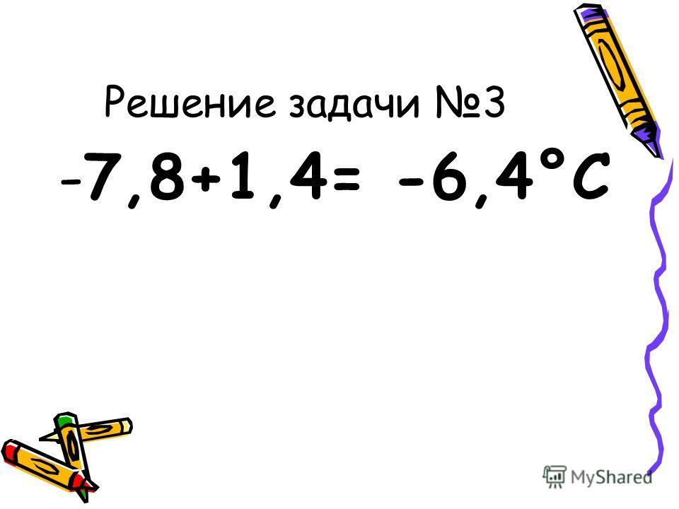 Решение задачи 3 -7,8+1,4= -6,4°С