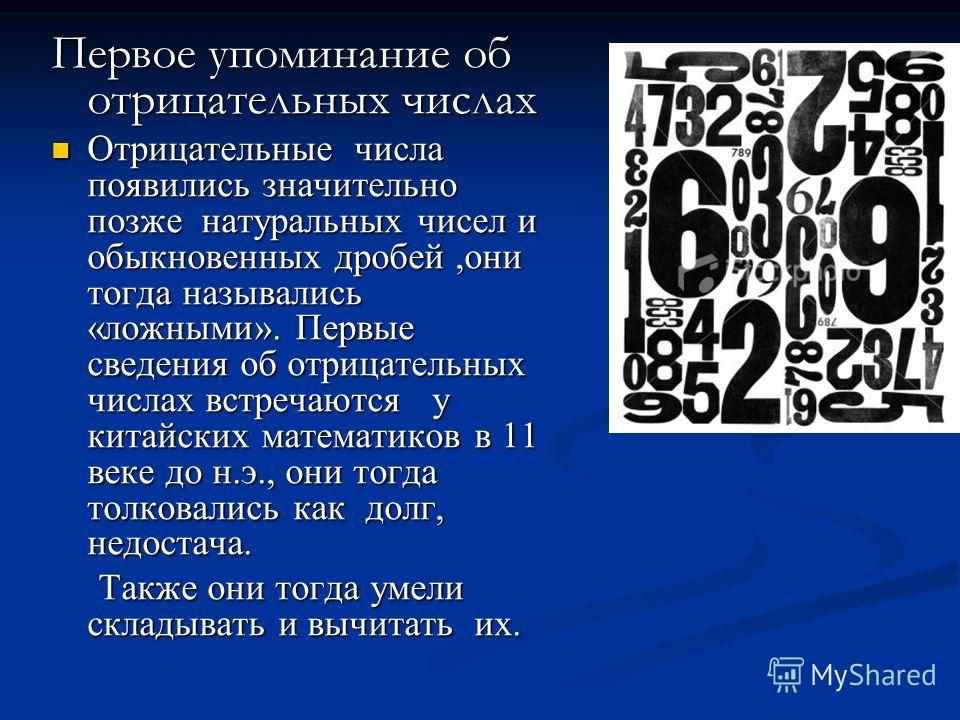 Первое упоминание об отрицательных числах Отрицательные числа появились значительно позже натуральных чисел и обыкновенных дробей,они тогда назывались «ложными». Первые сведения об отрицательных числах встречаются у китайских математиков в 11 веке до