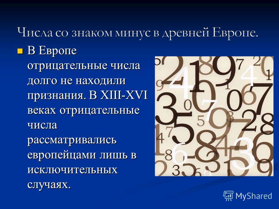 В Европе отрицательные числа долго не находили признания. В XIII-XVI веках отрицательные числа рассматривались европейцами лишь в исключительных случаях. В Европе отрицательные числа долго не находили признания. В XIII-XVI веках отрицательные числа р