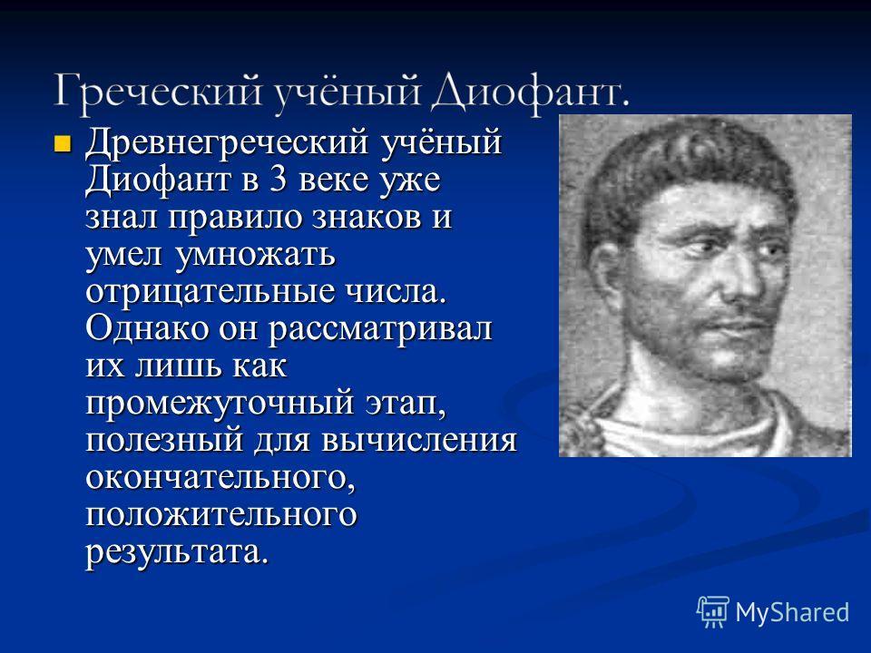 Древнегреческий учёный Диофант в 3 веке уже знал правило знаков и умел умножать отрицательные числа. Однако он рассматривал их лишь как промежуточный этап, полезный для вычисления окончательного, положительного результата. Древнегреческий учёный Диоф