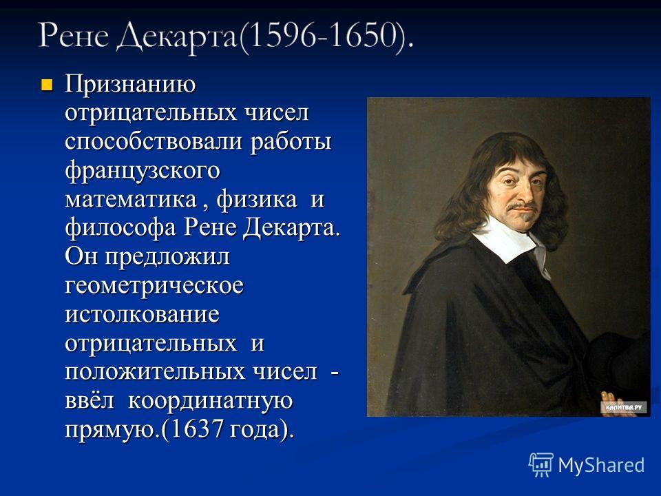 Признанию отрицательных чисел способствовали работы французского математика, физика и философа Рене Декарта. Он предложил геометрическое истолкование отрицательных и положительных чисел - ввёл координатную прямую.(1637 года). Признанию отрицательных