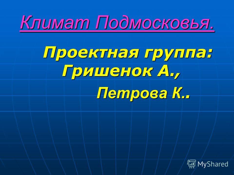 Климат Подмосковья. Проектная группа: Гришенок А., Проектная группа: Гришенок А., Петрова К.. Петрова К..