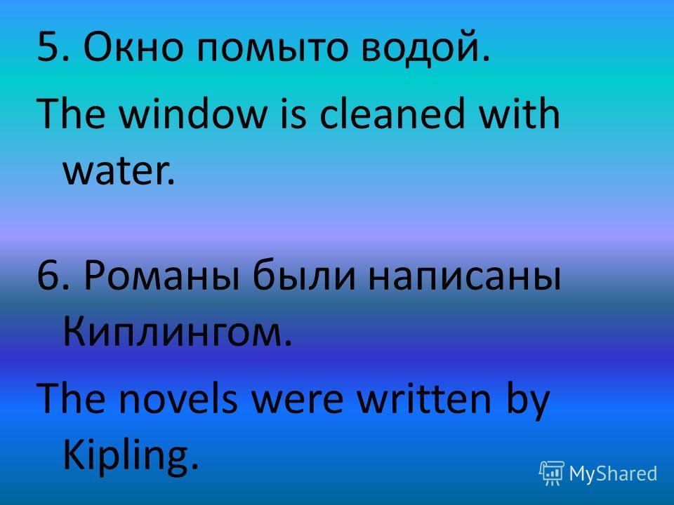 5. Окно помыто водой. The window is cleaned with water. 6. Романы были написаны Киплингом. The novels were written by Kipling.