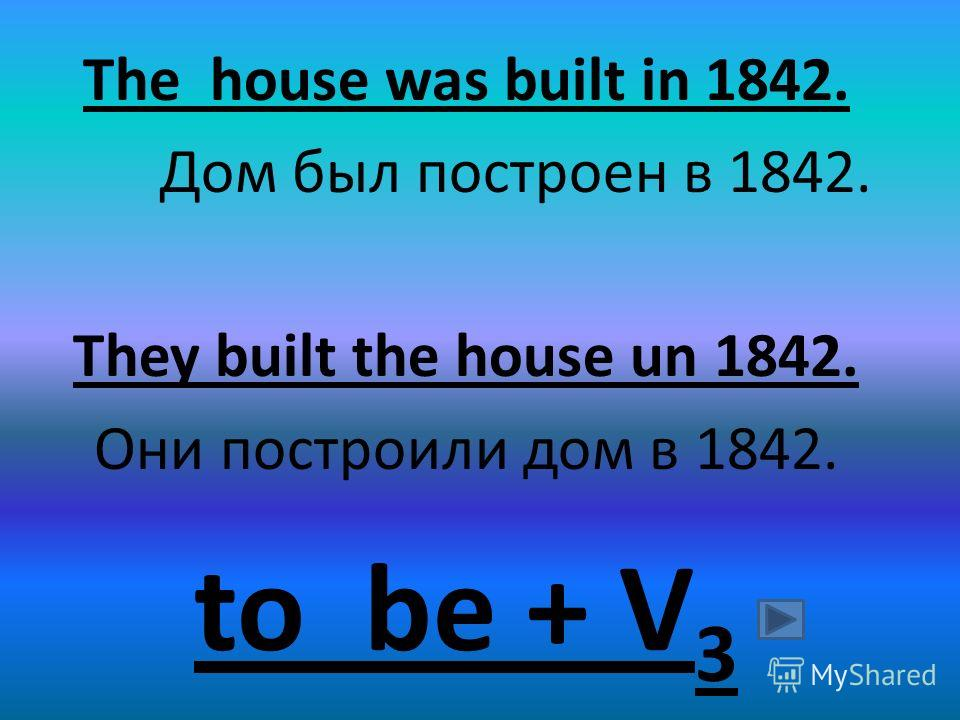 The house was built in 1842. Дом был построен в 1842. They built the house un 1842. Они построили дом в 1842. to be + V 3