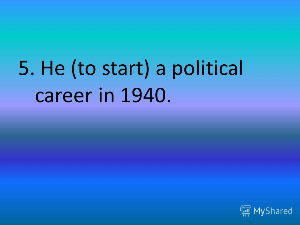 5. He (to start) a political career in 1940.