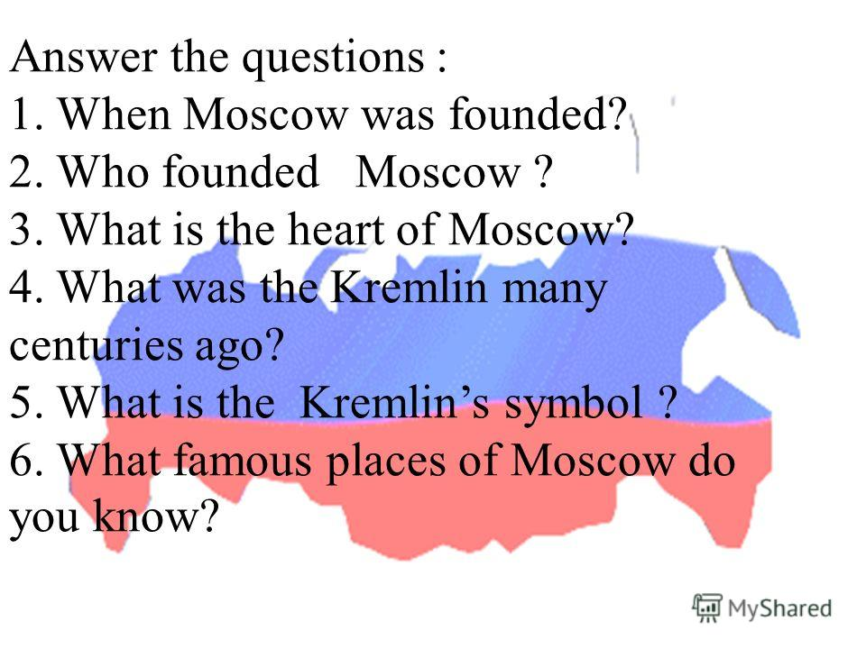 Answer the questions : 1. When Moscow was founded? 2. Who founded Moscow ? 3. What is the heart of Moscow? 4. What was the Kremlin many centuries ago? 5. What is the Kremlins symbol ? 6. What famous places of Moscow do you know?