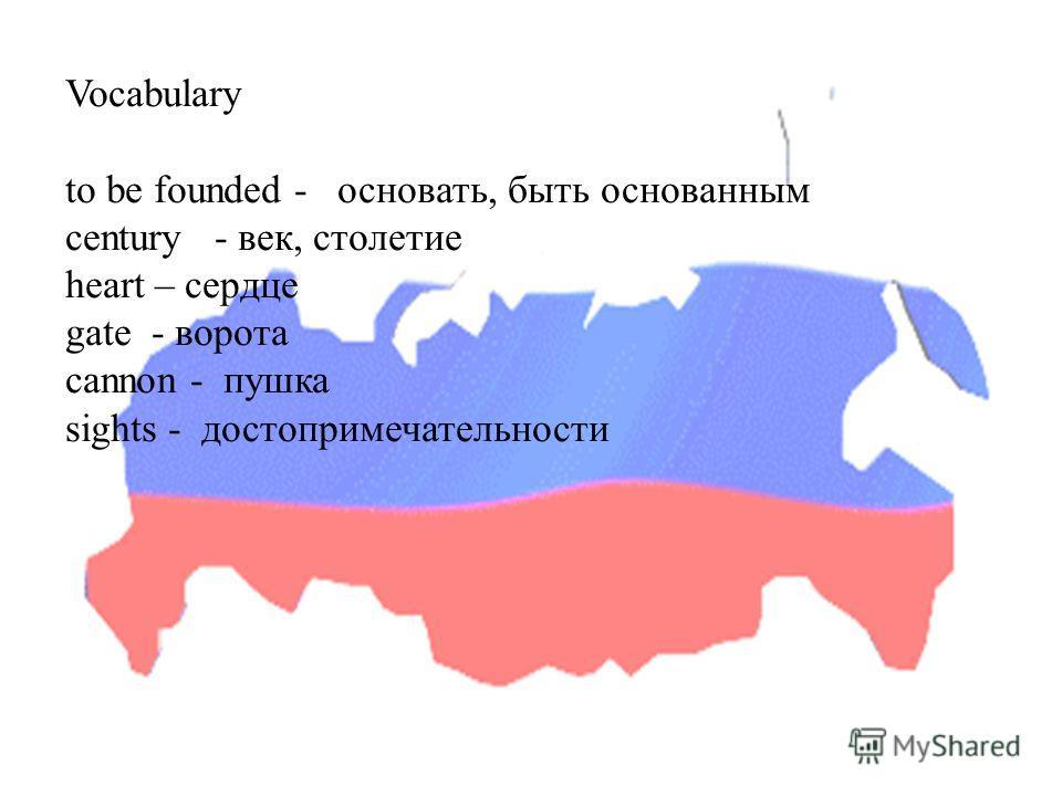 Vocabulary to be founded - основать, быть основанным century - век, столетие heart – сердце gate - ворота cannon - пушка sights - достопримечательности