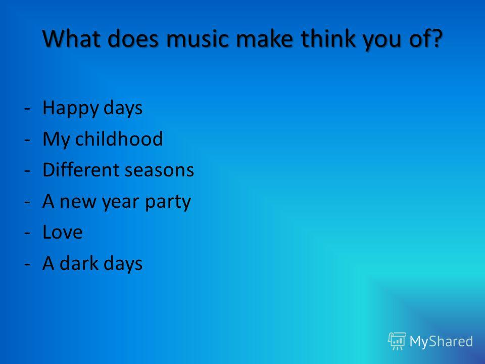 What does music make think you of? -Happy days -My childhood -Different seasons -A new year party -Love -A dark days