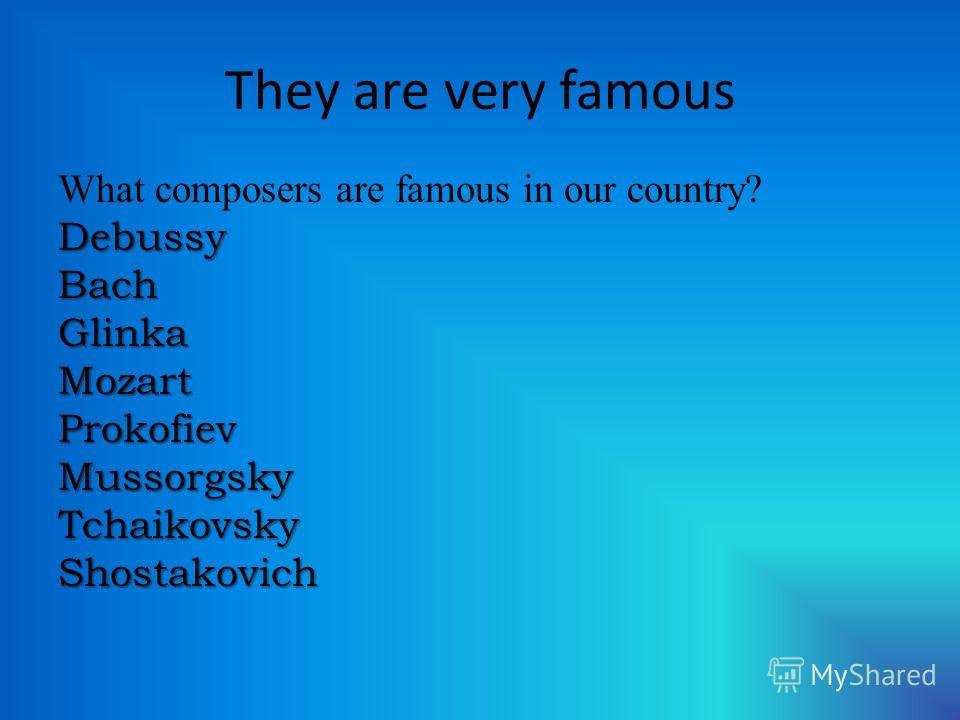 They are very famous What composers are famous in our country?DebussyBachGlinkaMozartProkofievMussorgskyTchaikovskyShostakovich