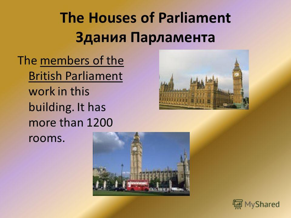 The Houses of Parliament Здания Парламента The members of the British Parliament work in this building. It has more than 1200 rooms.